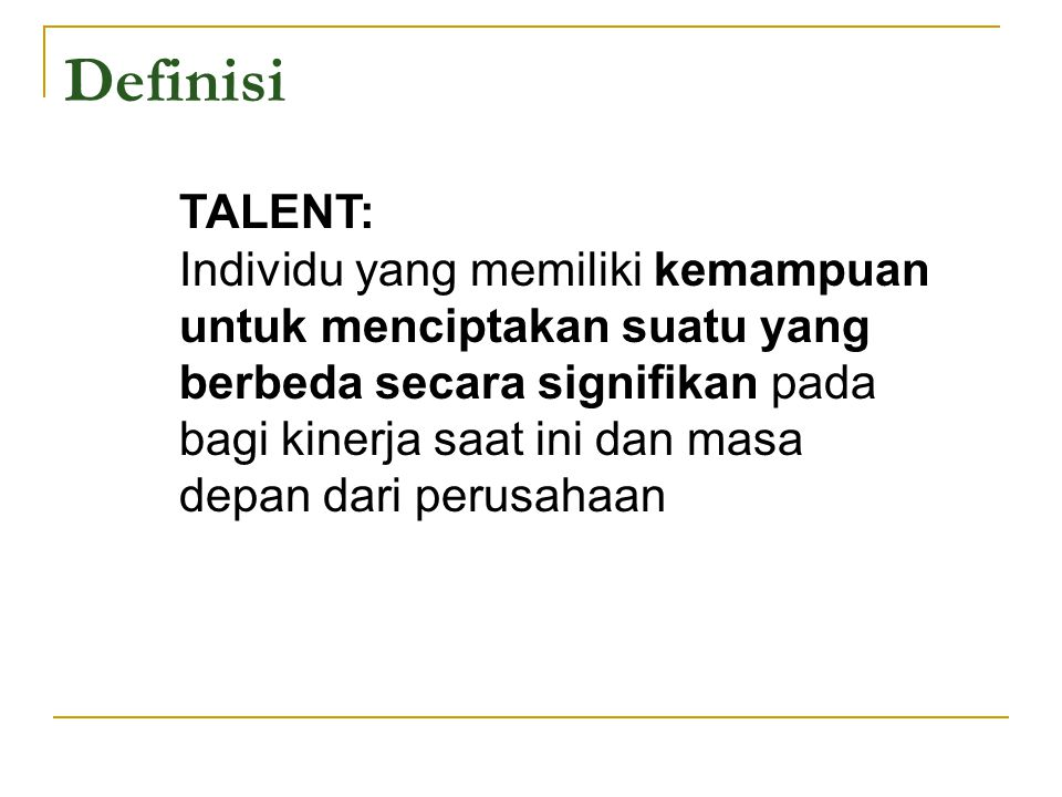 Definisi TALENT: Individu yang memiliki kemampuan untuk menciptakan suatu yang berbeda secara signifikan pada bagi kinerja saat ini dan masa depan dar
