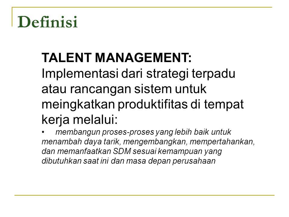 Definisi TALENT MANAGEMENT: Implementasi dari strategi terpadu atau rancangan sistem untuk meingkatkan produktifitas di tempat kerja melalui: membangu
