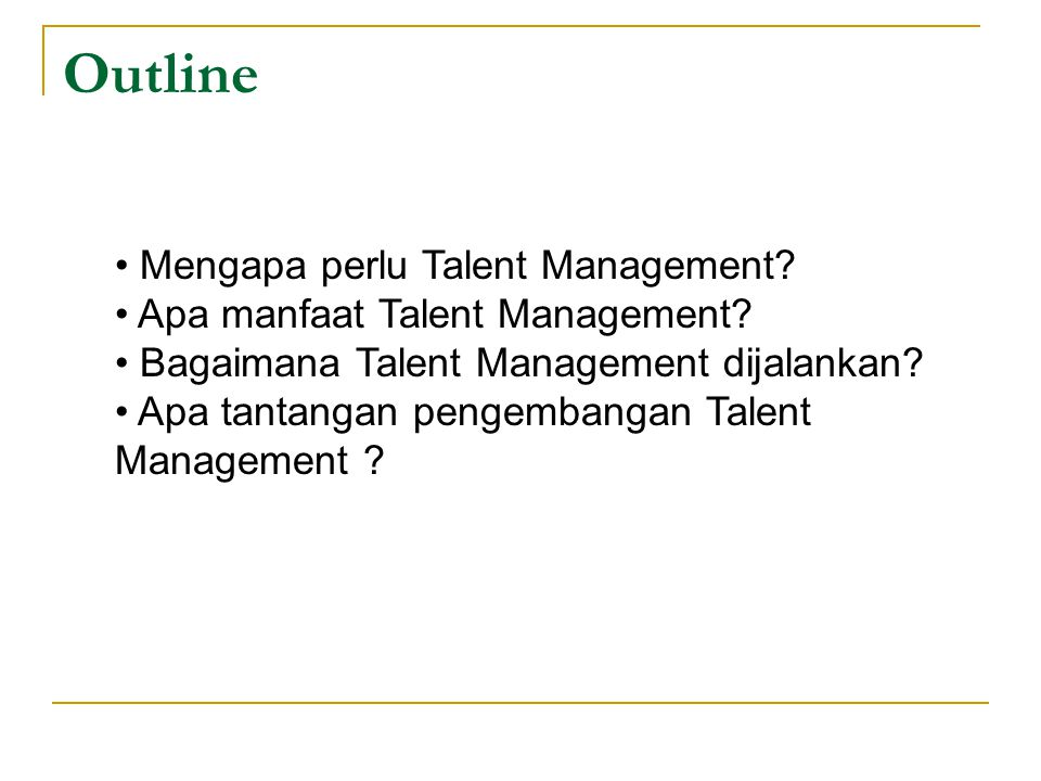 Outline Mengapa perlu Talent Management? Apa manfaat Talent Management? Bagaimana Talent Management dijalankan? Apa tantangan pengembangan Talent Mana