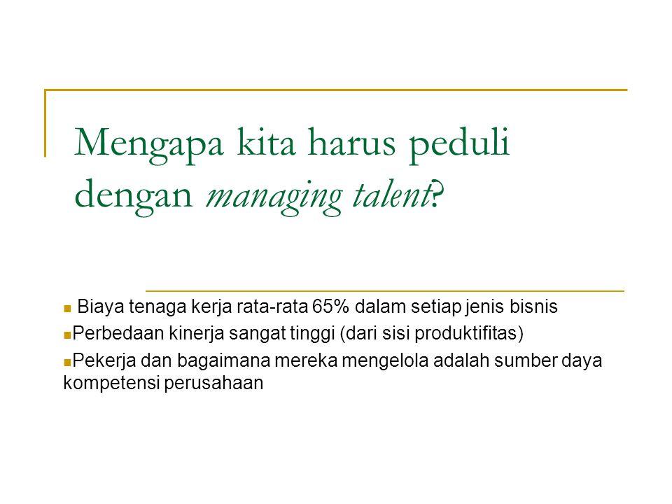 Mengapa kita harus peduli dengan managing talent? Biaya tenaga kerja rata-rata 65% dalam setiap jenis bisnis Perbedaan kinerja sangat tinggi (dari sis