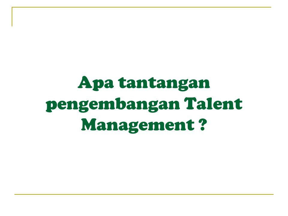 Apa tantangan pengembangan Talent Management ?