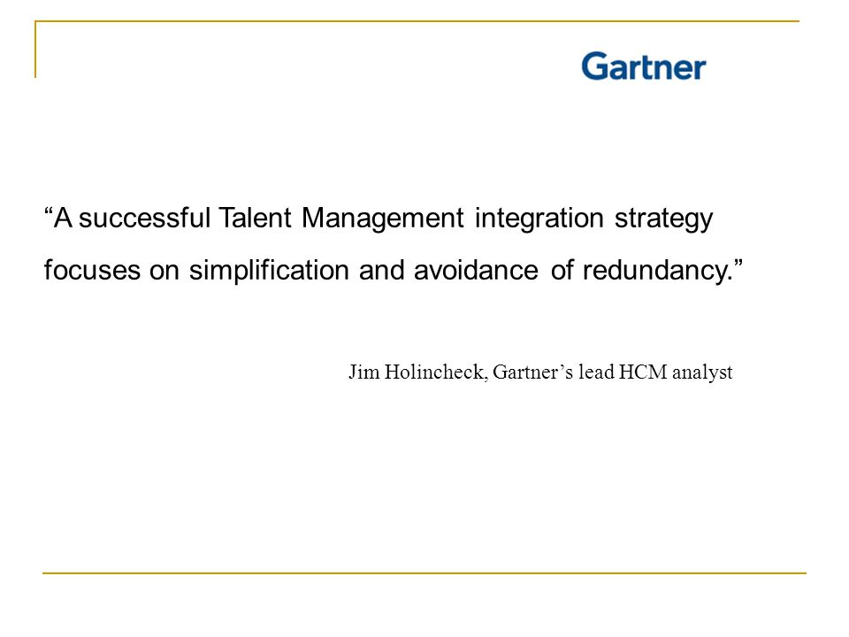 A successful Talent Management integration strategy focuses on simplification and avoidance of redundancy. Jim Holincheck, Gartner's lead HCM analyst