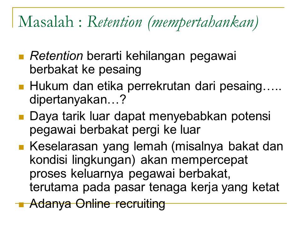 Masalah : Retention (mempertahankan) Retention berarti kehilangan pegawai berbakat ke pesaing Hukum dan etika perrekrutan dari pesaing….. dipertanyaka