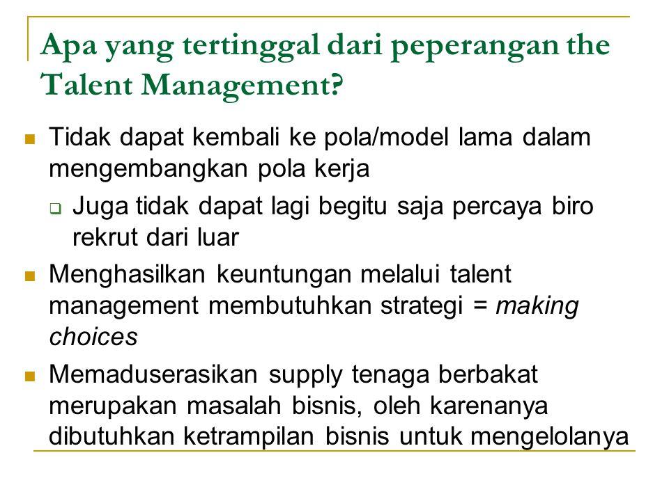 Apa yang tertinggal dari peperangan the Talent Management? Tidak dapat kembali ke pola/model lama dalam mengembangkan pola kerja  Juga tidak dapat la