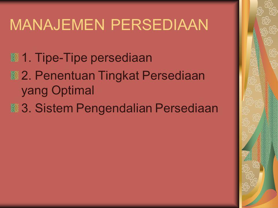 MANAJEMEN PERSEDIAAN 1. Tipe-Tipe persediaan 2. Penentuan Tingkat Persediaan yang Optimal 3. Sistem Pengendalian Persediaan