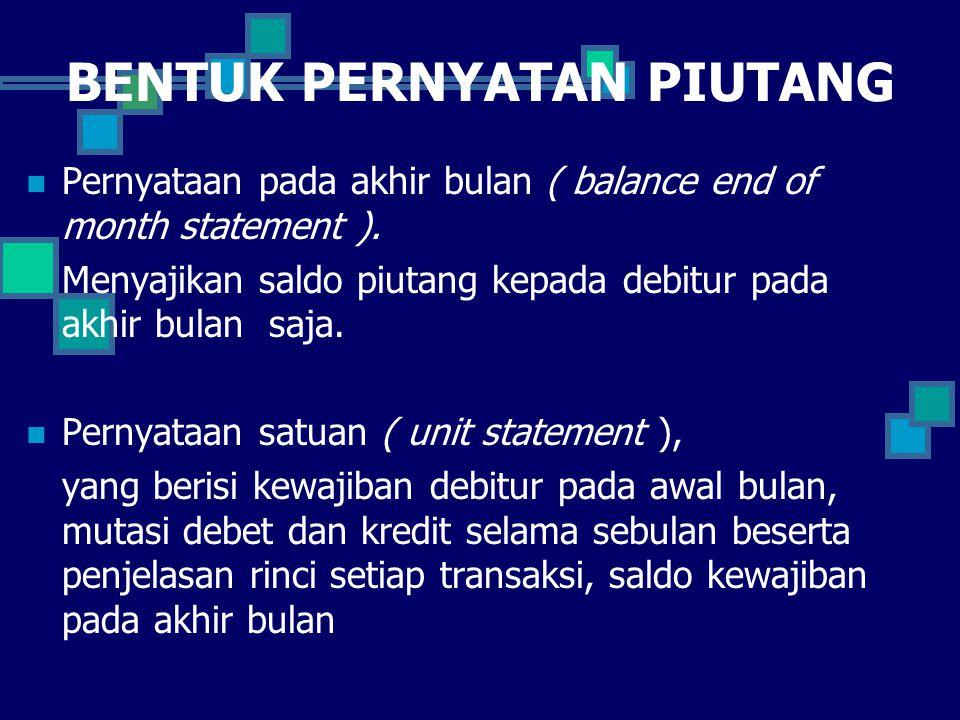 BENTUK PERNYATAN PIUTANG Pernyataan pada akhir bulan ( balance end of month statement ). Menyajikan saldo piutang kepada debitur pada akhir bulan saja