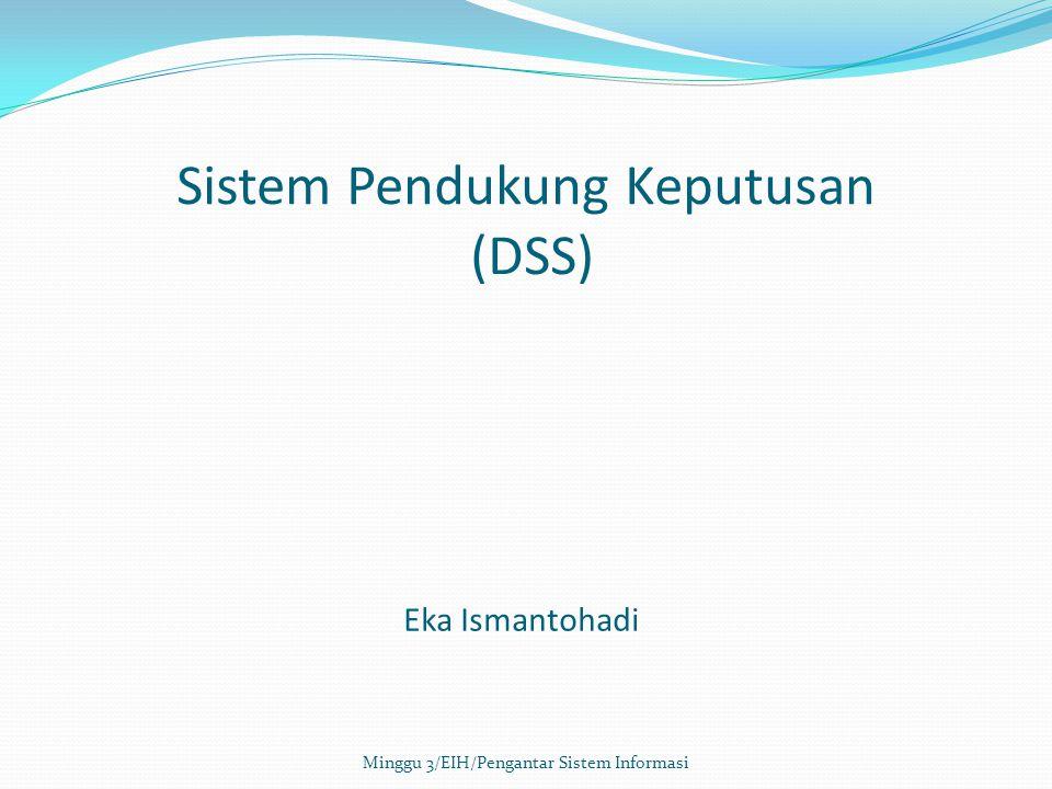 Sistem Pendukung Keputusan (DSS) Sistem informasi interaktif yang menyediakan informasi, pemodelan, dan pemanipulasian data yang digunakan untuk membantu pengambilan keputusan pada situasi yang semiterstruktur dan situasi yang tidak terstruktur di mana tak seorangpun tahu secara pasti bagaimana keputusan seharusnya dibuat (Alter, 2002) Minggu 3/EIH/Pengantar Sistem Informasi