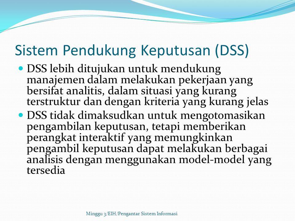 Sistem Pendukung Keputusan (DSS) DSS lebih ditujukan untuk mendukung manajemen dalam melakukan pekerjaan yang bersifat analitis, dalam situasi yang ku