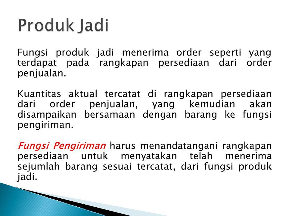 Fungsi produk jadi menerima order seperti yang terdapat pada rangkapan persediaan dari order penjualan. Kuantitas aktual tercatat di rangkapan persedi