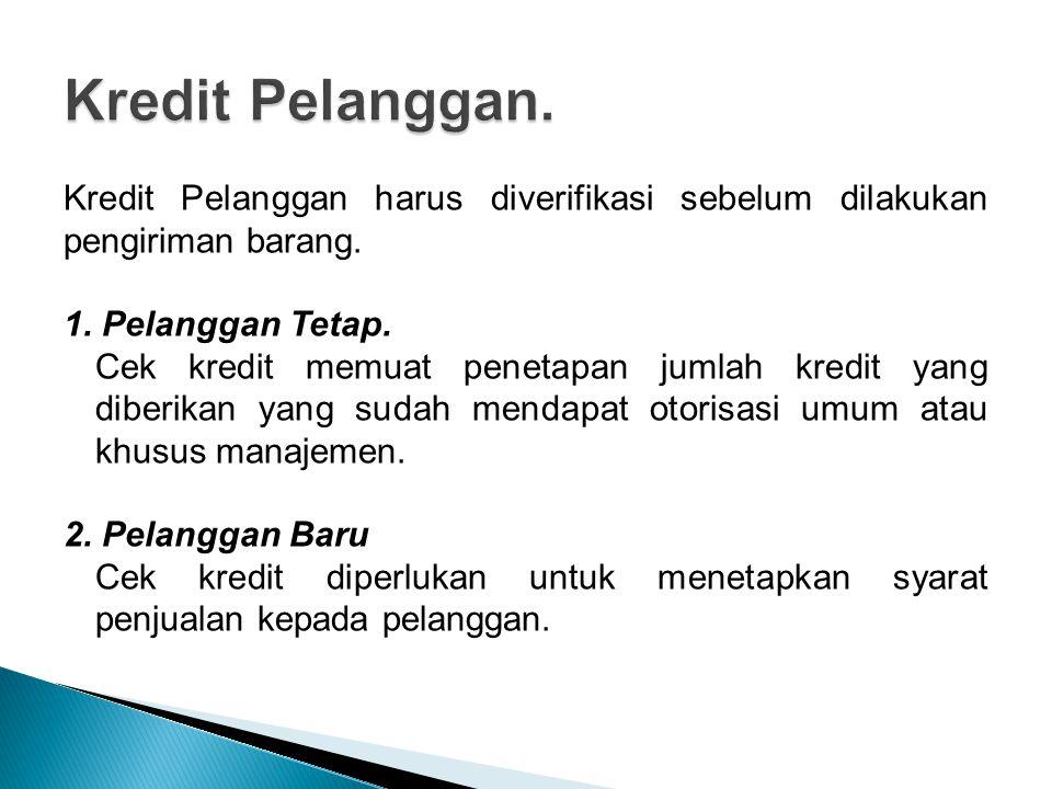 Kredit Pelanggan harus diverifikasi sebelum dilakukan pengiriman barang. 1. Pelanggan Tetap. Cek kredit memuat penetapan jumlah kredit yang diberikan