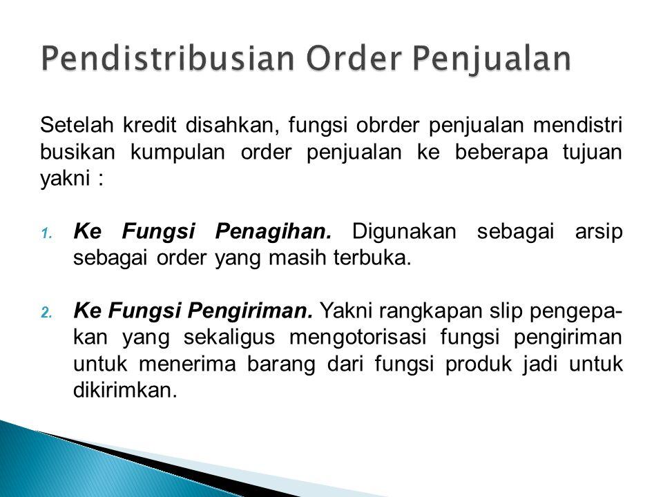 Setelah kredit disahkan, fungsi obrder penjualan mendistri busikan kumpulan order penjualan ke beberapa tujuan yakni : 1. Ke Fungsi Penagihan. Digunak