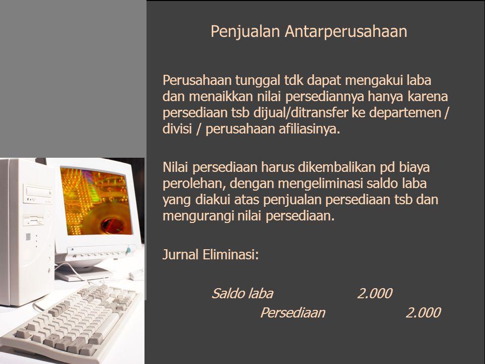 Penjualan Antarperusahaan Perusahaan tunggal tdk dapat mengakui laba dan menaikkan nilai persediannya hanya karena persediaan tsb dijual/ditransfer ke