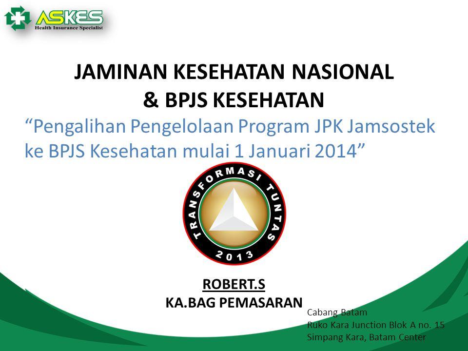 JAMINAN KESEHATAN NASIONAL & BPJS KESEHATAN Pengalihan Pengelolaan Program JPK Jamsostek ke BPJS Kesehatan mulai 1 Januari 2014 Cabang Batam Ruko Kara Junction Blok A no.