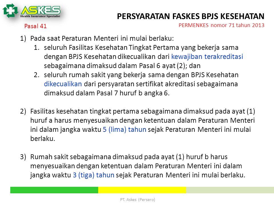 PT. Askes (Persero) PERSYARATAN FASKES BPJS KESEHATAN PERMENKES nomor 71 tahun 2013 1)Pada saat Peraturan Menteri ini mulai berlaku: 1.seluruh Fasilit
