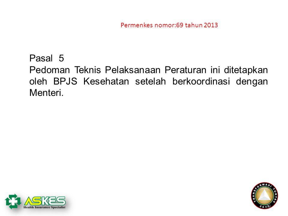 49 Pasal 5 Pedoman Teknis Pelaksanaan Peraturan ini ditetapkan oleh BPJS Kesehatan setelah berkoordinasi dengan Menteri. Permenkes nomor:69 tahun 2013