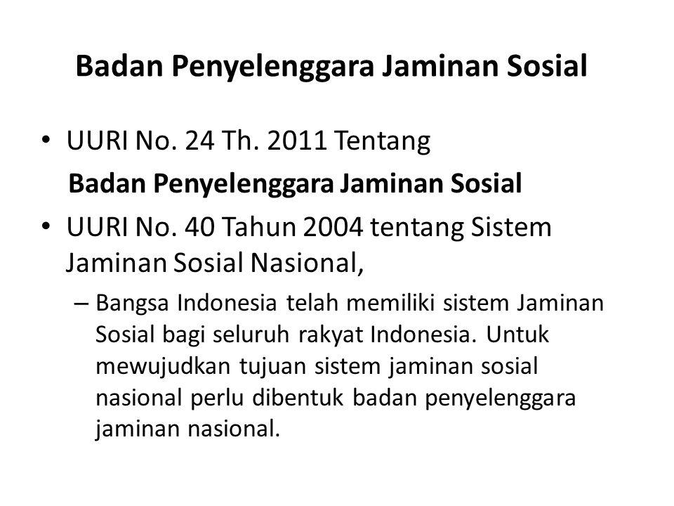 Badan Penyelenggara Jaminan Sosial UURI No. 24 Th. 2011 Tentang Badan Penyelenggara Jaminan Sosial UURI No. 40 Tahun 2004 tentang Sistem Jaminan Sosia