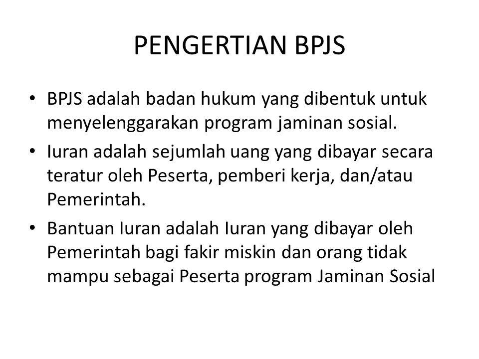 PENGERTIAN BPJS BPJS adalah badan hukum yang dibentuk untuk menyelenggarakan program jaminan sosial. Iuran adalah sejumlah uang yang dibayar secara te