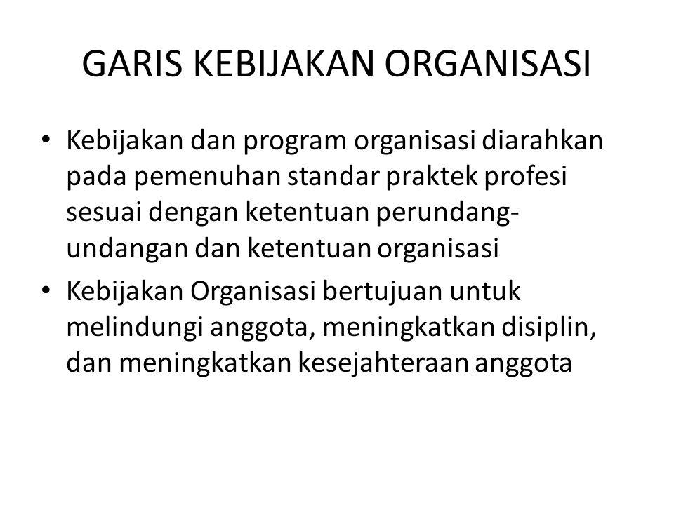 GARIS KEBIJAKAN ORGANISASI Kebijakan dan program organisasi diarahkan pada pemenuhan standar praktek profesi sesuai dengan ketentuan perundang- undangan dan ketentuan organisasi Kebijakan Organisasi bertujuan untuk melindungi anggota, meningkatkan disiplin, dan meningkatkan kesejahteraan anggota