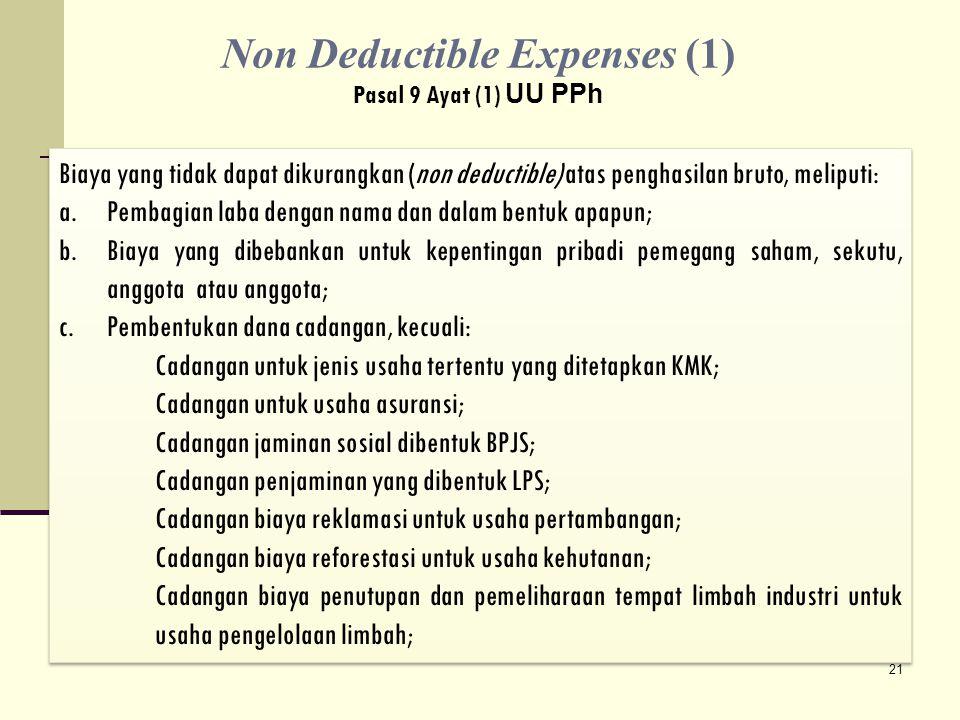 Biaya yang tidak dapat dikurangkan (non deductible) atas penghasilan bruto, meliputi: a.Pembagian laba dengan nama dan dalam bentuk apapun; b.Biaya yang dibebankan untuk kepentingan pribadi pemegang saham, sekutu, anggota atau anggota; c.Pembentukan dana cadangan, kecuali: Cadangan untuk jenis usaha tertentu yang ditetapkan KMK; Cadangan untuk usaha asuransi; Cadangan jaminan sosial dibentuk BPJS; Cadangan penjaminan yang dibentuk LPS; Cadangan biaya reklamasi untuk usaha pertambangan; Cadangan biaya reforestasi untuk usaha kehutanan; Cadangan biaya penutupan dan pemeliharaan tempat limbah industri untuk usaha pengelolaan limbah; Biaya yang tidak dapat dikurangkan (non deductible) atas penghasilan bruto, meliputi: a.Pembagian laba dengan nama dan dalam bentuk apapun; b.Biaya yang dibebankan untuk kepentingan pribadi pemegang saham, sekutu, anggota atau anggota; c.Pembentukan dana cadangan, kecuali: Cadangan untuk jenis usaha tertentu yang ditetapkan KMK; Cadangan untuk usaha asuransi; Cadangan jaminan sosial dibentuk BPJS; Cadangan penjaminan yang dibentuk LPS; Cadangan biaya reklamasi untuk usaha pertambangan; Cadangan biaya reforestasi untuk usaha kehutanan; Cadangan biaya penutupan dan pemeliharaan tempat limbah industri untuk usaha pengelolaan limbah; 21 Non Deductible Expenses (1) Pasal 9 Ayat (1) UU PPh