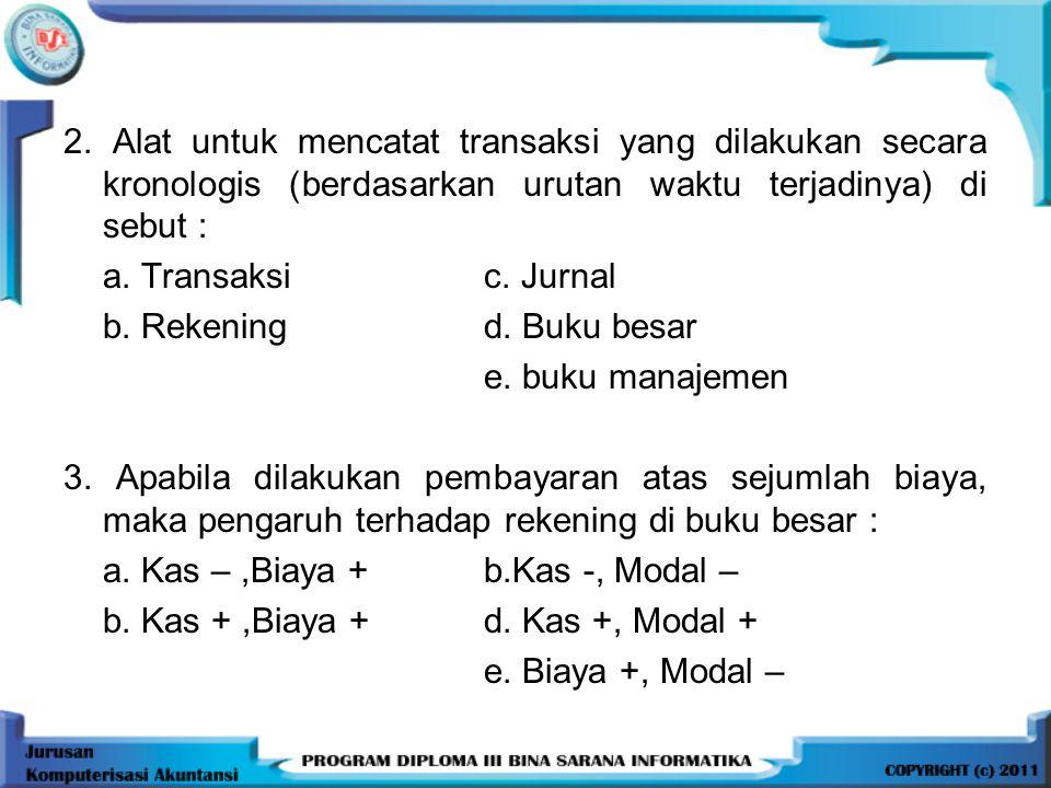 2. Alat untuk mencatat transaksi yang dilakukan secara kronologis (berdasarkan urutan waktu terjadinya) di sebut : a. Transaksic. Jurnal b. Rekeningd.
