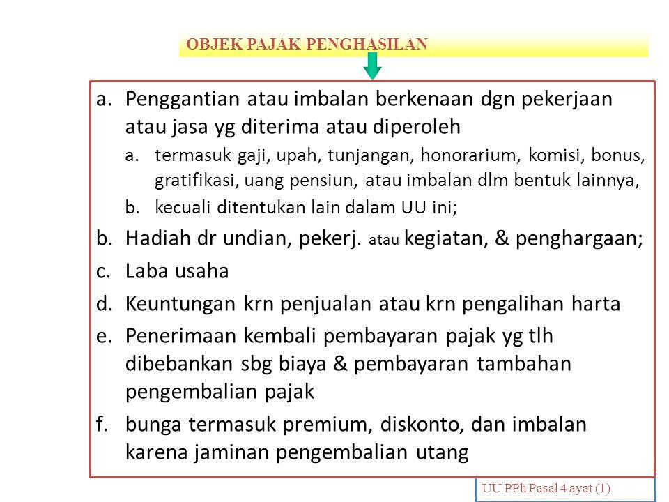 OBJEK PAJAK PENGHASILAN PENDAHULUAN UU PPh Pasal 4 ayat (1) a.Penggantian atau imbalan berkenaan dgn pekerjaan atau jasa yg diterima atau diperoleh a.