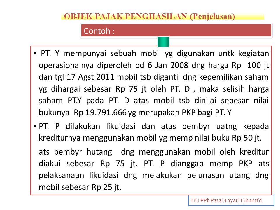 OBJEK PAJAK PENGHASILAN (Penjelasan) UU PPh Pasal 4 ayat (1) huruf d PT. Y mempunyai sebuah mobil yg digunakan untk kegiatan operasionalnya diperoleh