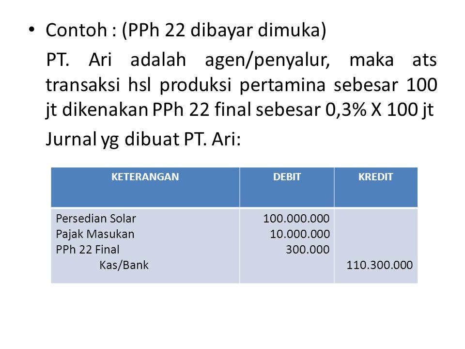 Contoh : (PPh 22 dibayar dimuka) PT. Ari adalah agen/penyalur, maka ats transaksi hsl produksi pertamina sebesar 100 jt dikenakan PPh 22 final sebesar