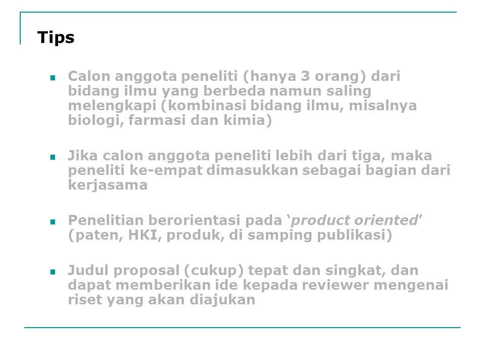 Calon anggota peneliti (hanya 3 orang) dari bidang ilmu yang berbeda namun saling melengkapi (kombinasi bidang ilmu, misalnya biologi, farmasi dan kimia) Jika calon anggota peneliti lebih dari tiga, maka peneliti ke-empat dimasukkan sebagai bagian dari kerjasama Penelitian berorientasi pada 'product oriented' (paten, HKI, produk, di samping publikasi) Judul proposal (cukup) tepat dan singkat, dan dapat memberikan ide kepada reviewer mengenai riset yang akan diajukan Tips