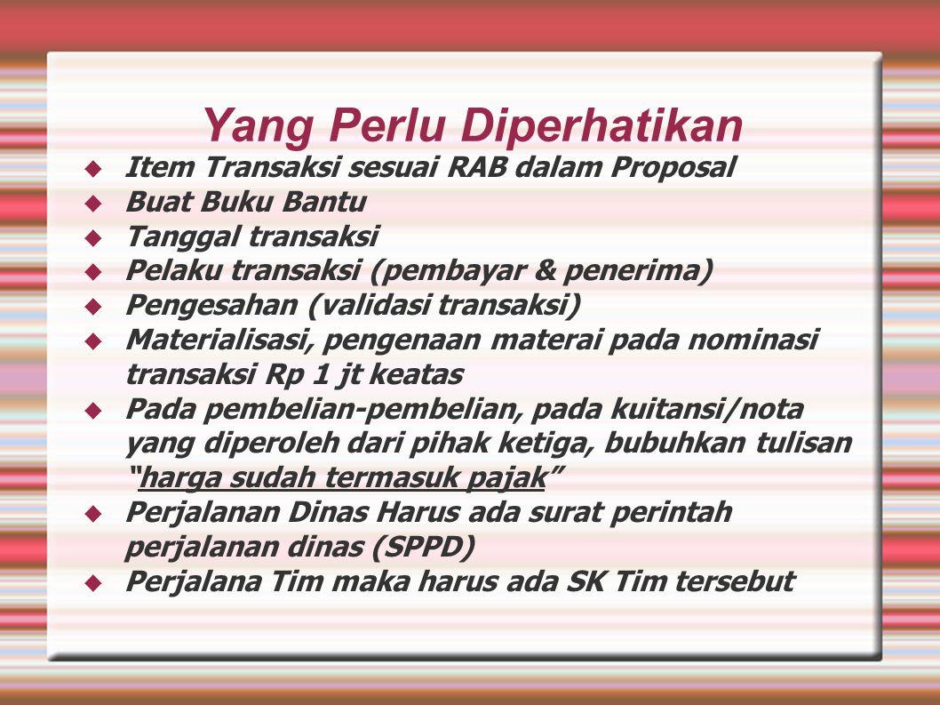 Yang Perlu Diperhatikan  Item Transaksi sesuai RAB dalam Proposal  Buat Buku Bantu  Tanggal transaksi  Pelaku transaksi (pembayar & penerima)  Pengesahan (validasi transaksi)  Materialisasi, pengenaan materai pada nominasi transaksi Rp 1 jt keatas  Pada pembelian-pembelian, pada kuitansi/nota yang diperoleh dari pihak ketiga, bubuhkan tulisan harga sudah termasuk pajak  Perjalanan Dinas Harus ada surat perintah perjalanan dinas (SPPD)  Perjalana Tim maka harus ada SK Tim tersebut