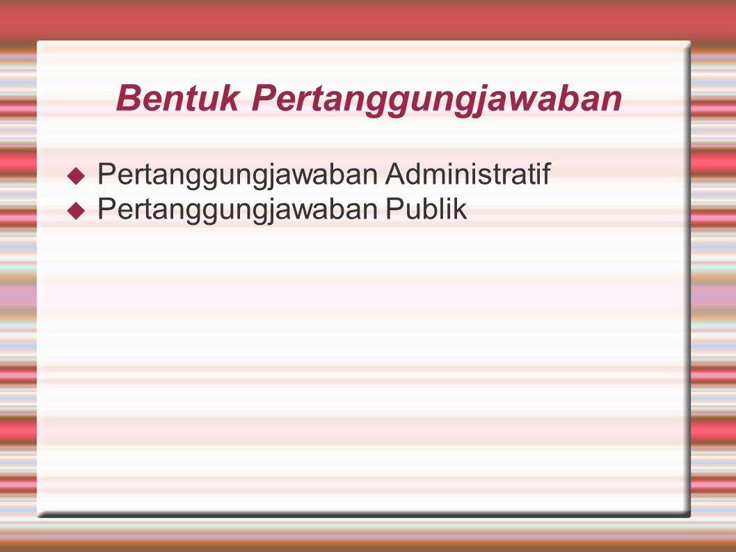 Bentuk Pertanggungjawaban  Pertanggungjawaban Administratif  Pertanggungjawaban Publik