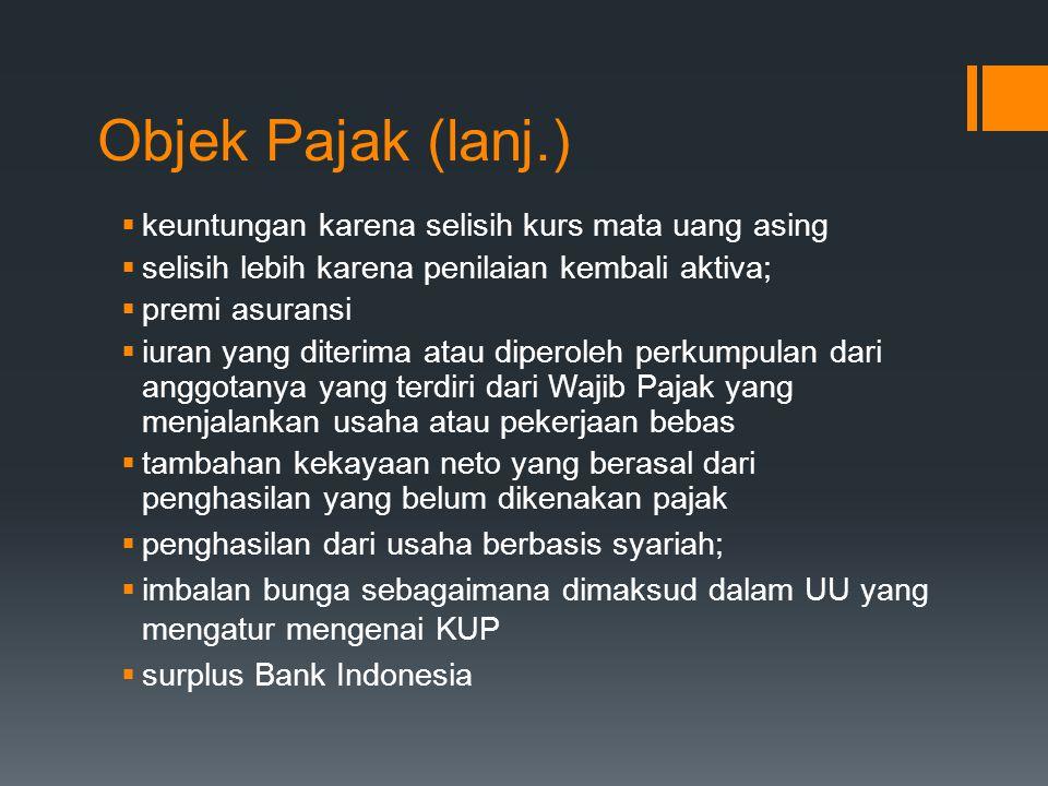Objek Pajak (lanj.) kkeuntungan karena selisih kurs mata uang asing sselisih lebih karena penilaian kembali aktiva; ppremi asuransi iiuran yang diterima atau diperoleh perkumpulan dari anggotanya yang terdiri dari Wajib Pajak yang menjalankan usaha atau pekerjaan bebas ttambahan kekayaan neto yang berasal dari penghasilan yang belum dikenakan pajak ppenghasilan dari usaha berbasis syariah; iimbalan bunga sebagaimana dimaksud dalam UU yang mengatur mengenai KUP ssurplus Bank Indonesia