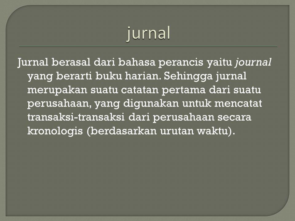 Jurnal berasal dari bahasa perancis yaitu journal yang berarti buku harian. Sehingga jurnal merupakan suatu catatan pertama dari suatu perusahaan, yan