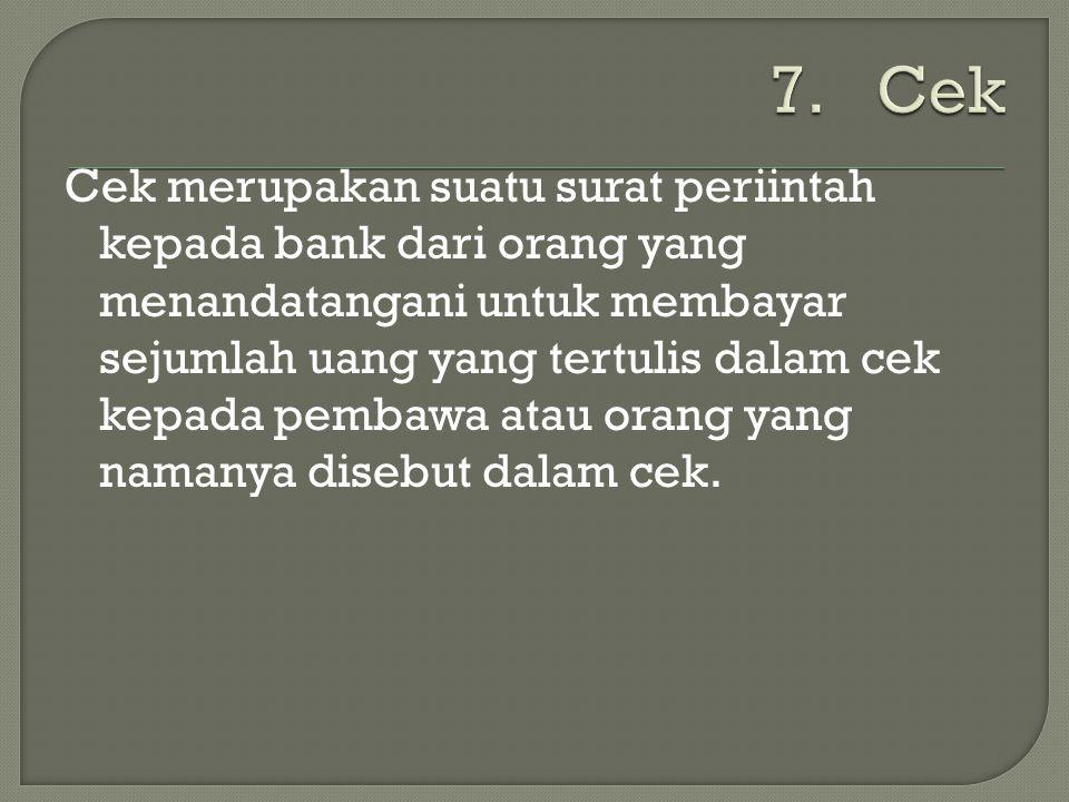 Cek merupakan suatu surat periintah kepada bank dari orang yang menandatangani untuk membayar sejumlah uang yang tertulis dalam cek kepada pembawa ata