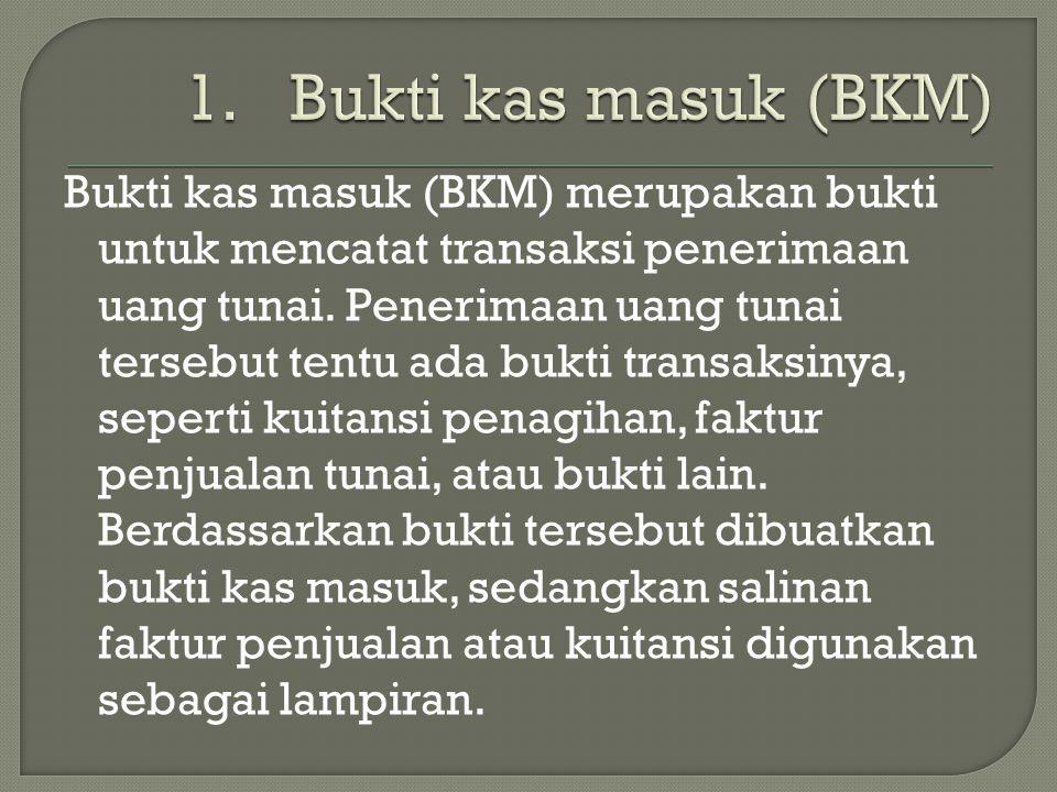 Bukti kas masuk (BKM) merupakan bukti untuk mencatat transaksi penerimaan uang tunai. Penerimaan uang tunai tersebut tentu ada bukti transaksinya, sep