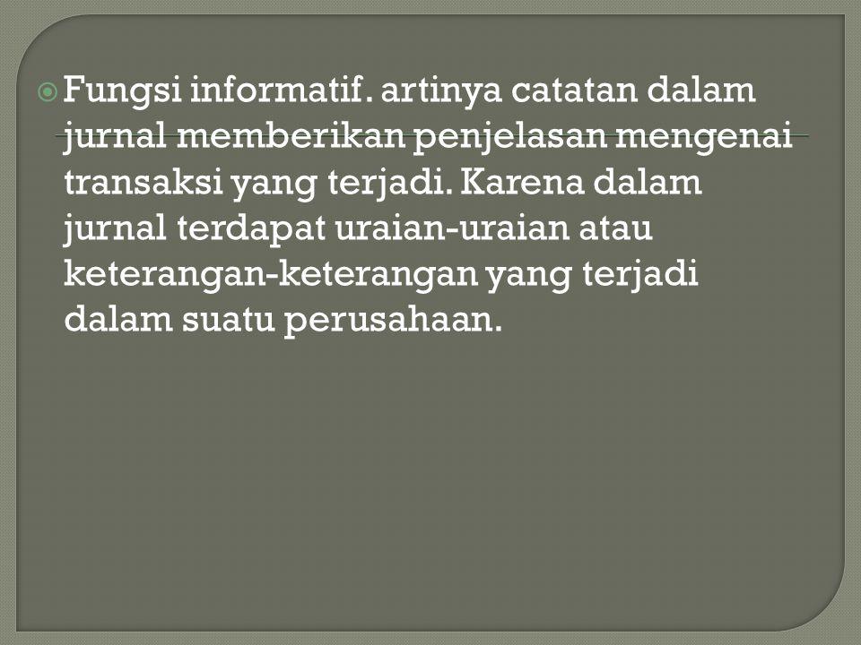  Fungsi informatif. artinya catatan dalam jurnal memberikan penjelasan mengenai transaksi yang terjadi. Karena dalam jurnal terdapat uraian-uraian at