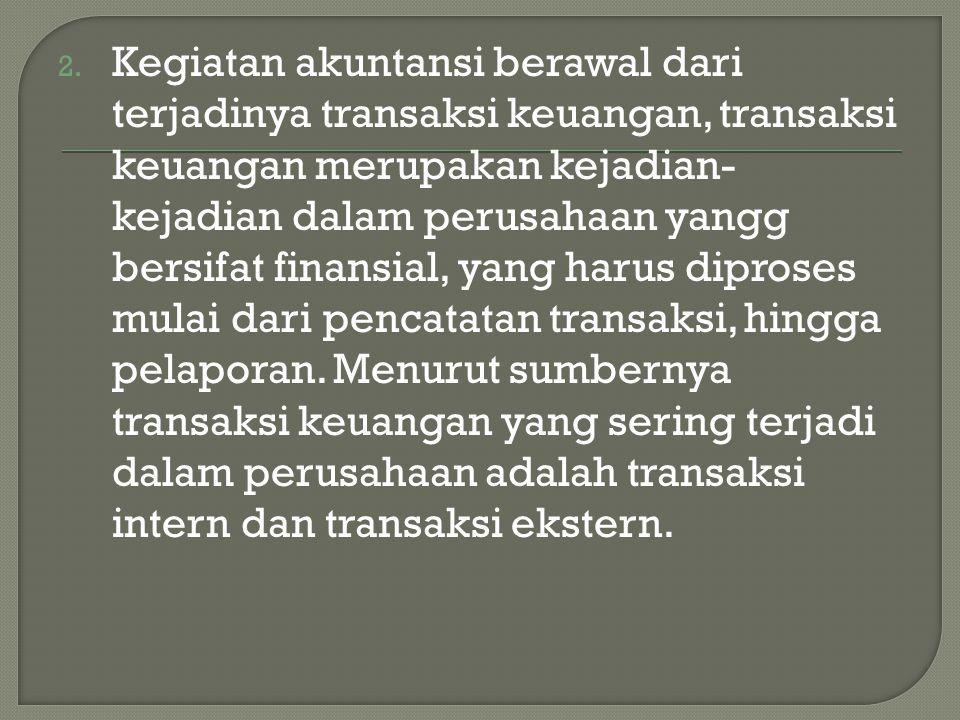 2. Kegiatan akuntansi berawal dari terjadinya transaksi keuangan, transaksi keuangan merupakan kejadian- kejadian dalam perusahaan yangg bersifat fina