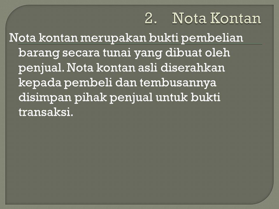 Nota kontan merupakan bukti pembelian barang secara tunai yang dibuat oleh penjual. Nota kontan asli diserahkan kepada pembeli dan tembusannya disimpa