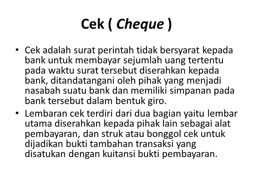 Cek ( Cheque ) Cek adalah surat perintah tidak bersyarat kepada bank untuk membayar sejumlah uang tertentu pada waktu surat tersebut diserahkan kepada bank, ditandatangani oleh pihak yang menjadi nasabah suatu bank dan memiliki simpanan pada bank tersebut dalam bentuk giro.