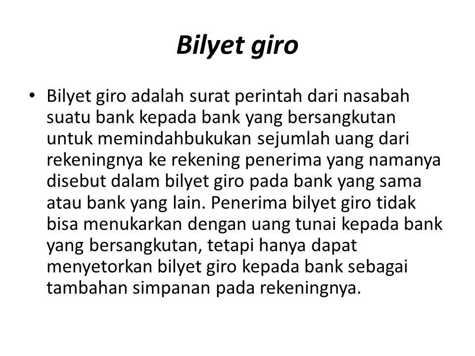 Bilyet giro Bilyet giro adalah surat perintah dari nasabah suatu bank kepada bank yang bersangkutan untuk memindahbukukan sejumlah uang dari rekeningnya ke rekening penerima yang namanya disebut dalam bilyet giro pada bank yang sama atau bank yang lain.