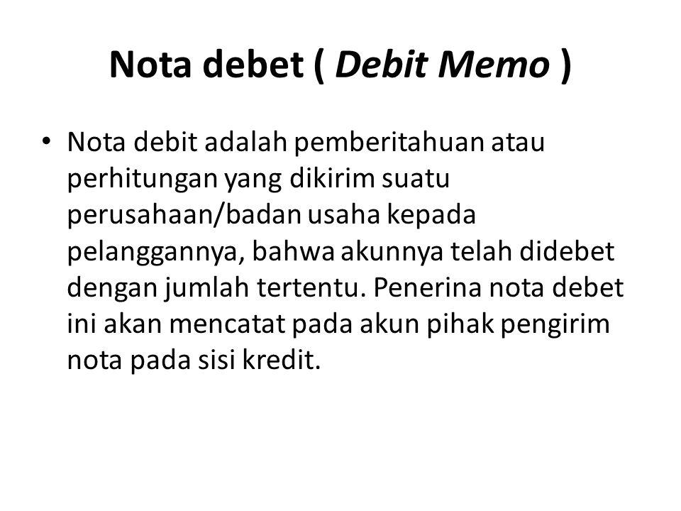Nota debet ( Debit Memo ) Nota debit adalah pemberitahuan atau perhitungan yang dikirim suatu perusahaan/badan usaha kepada pelanggannya, bahwa akunnya telah didebet dengan jumlah tertentu.