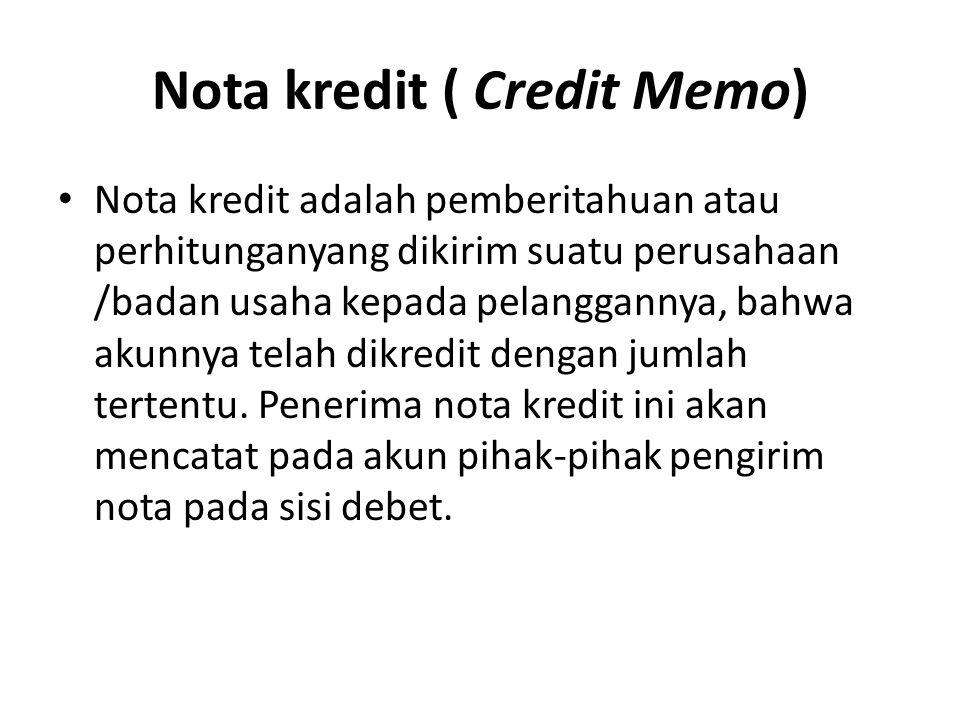 Nota kredit ( Credit Memo) Nota kredit adalah pemberitahuan atau perhitunganyang dikirim suatu perusahaan /badan usaha kepada pelanggannya, bahwa akunnya telah dikredit dengan jumlah tertentu.