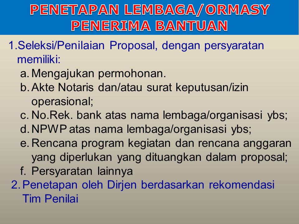 1.Seleksi/Penilaian Proposal, dengan persyaratan memiliki: a.Mengajukan permohonan. b.Akte Notaris dan/atau surat keputusan/izin operasional; c.No.Rek