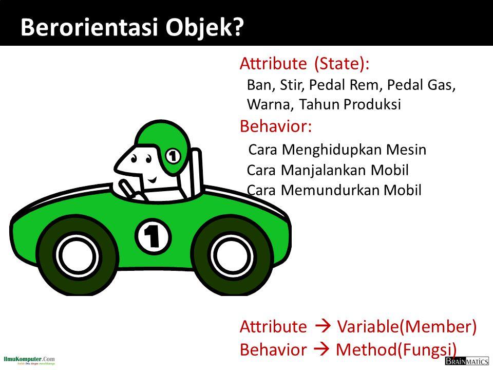 Berorientasi Objek? Attribute (State): Ban, Stir, Pedal Rem, Pedal Gas, Warna, Tahun Produksi Behavior: Cara Menghidupkan Mesin Cara Manjalankan Mobil