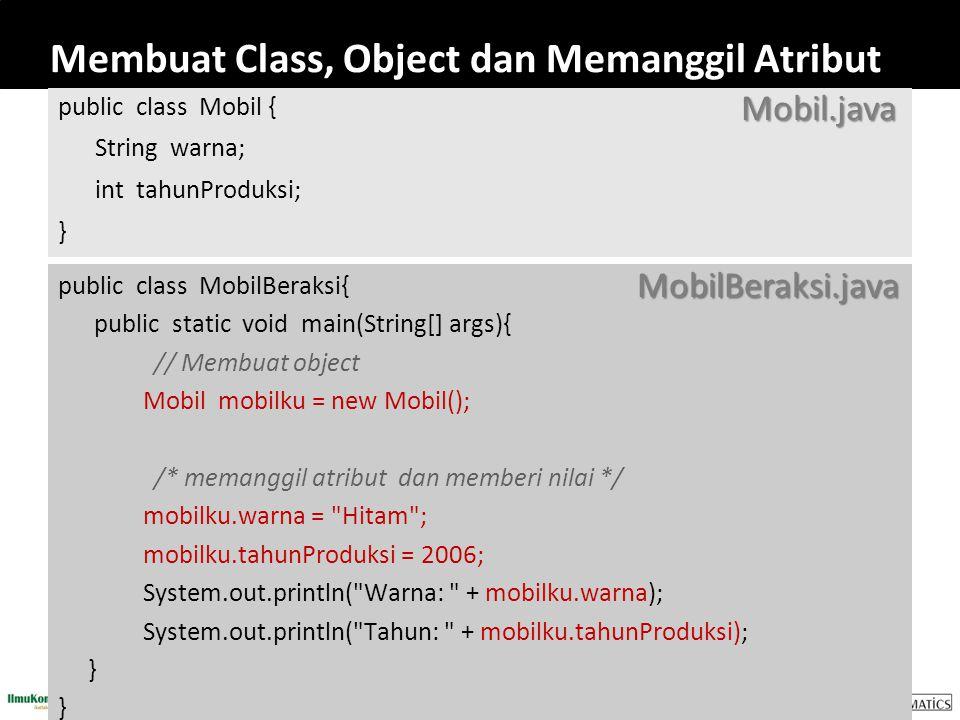 Membuat Class, Object dan Memanggil Atribut public class Mobil { String warna; int tahunProduksi; } public class MobilBeraksi{ public static void main