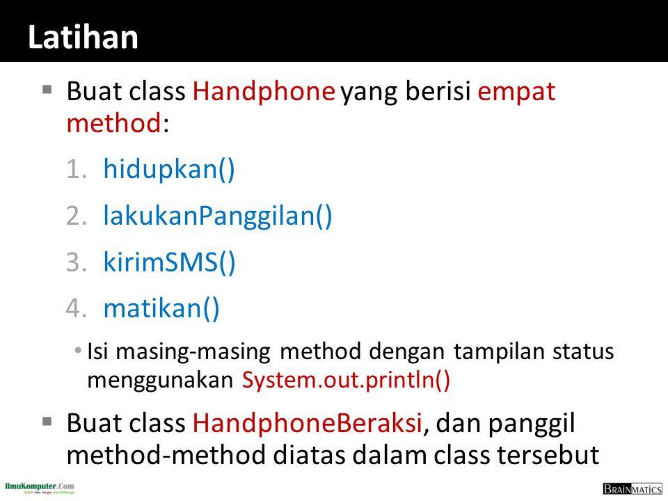 Latihan  Buat class Handphone yang berisi empat method: 1.hidupkan() 2.lakukanPanggilan() 3.kirimSMS() 4.matikan() Isi masing-masing method dengan ta