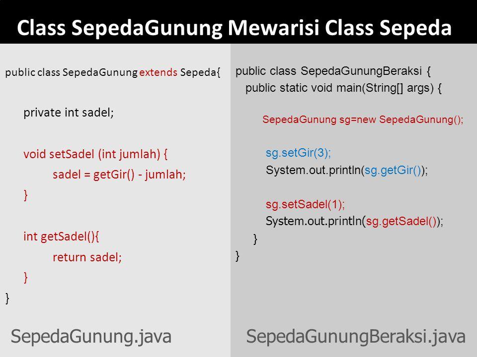 Class SepedaGunung Mewarisi Class Sepeda public class SepedaGunung extends Sepeda{ private int sadel; void setSadel (int jumlah) { sadel = getGir() -