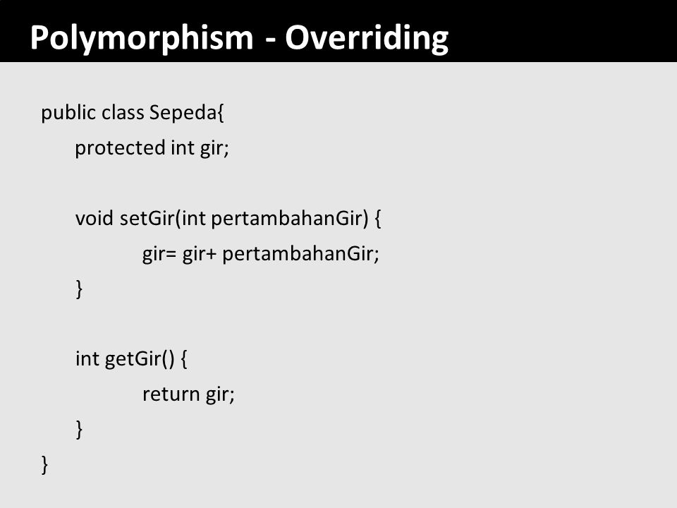 Polymorphism - Overriding public class Sepeda{ protected int gir; void setGir(int pertambahanGir) { gir= gir+ pertambahanGir; } int getGir() { return