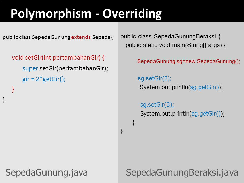 Polymorphism - Overriding public class SepedaGunung extends Sepeda{ void setGir(int pertambahanGir) { super.setGir(pertambahanGir); gir = 2*getGir();
