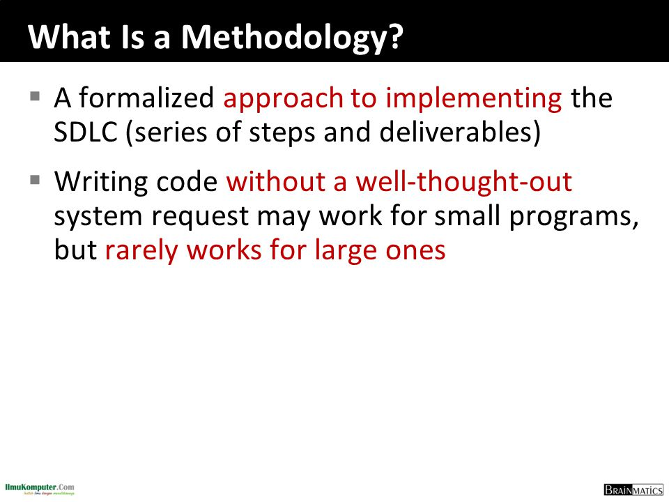 What Is a Methodology?  A formalized approach to implementing the SDLC (series of steps and deliverables)  Writing code without a well-thought-out s