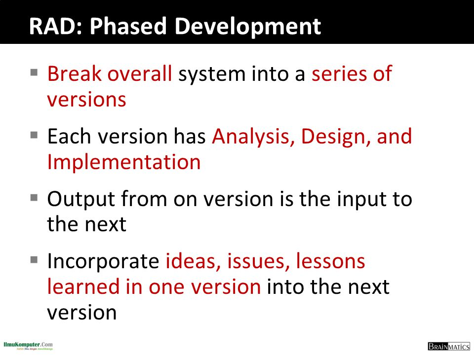 RAD: Phased Development  Break overall system into a series of versions  Each version has Analysis, Design, and Implementation  Output from on vers